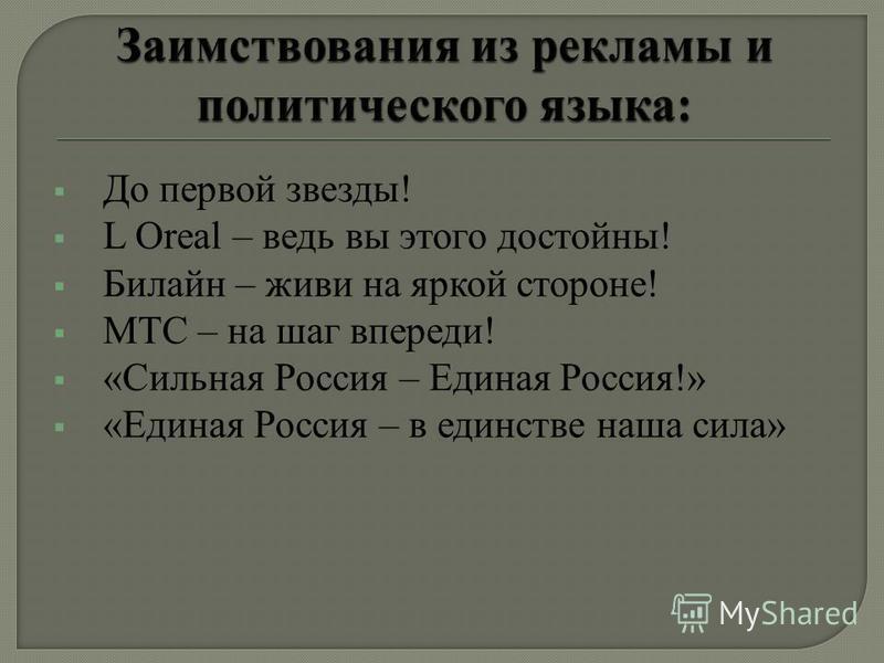 До первой звезды! L Oreal – ведь вы этого достойны! Билайн – живи на яркой стороне! МТС – на шаг впереди! «Сильная Россия – Единая Россия!» «Единая Россия – в единстве наша сила»