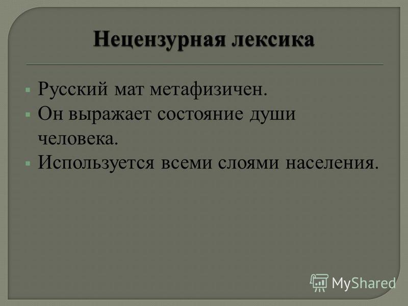 Русский мат метафизичен. Он выражает состояние души человека. Используется всеми слоями населения.