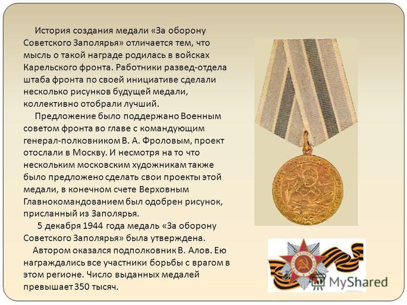 История создания медали «За оборону Советского Заполярья» отличается тем, что мысль о такой награде родилась в войсках Карельского фронта. Работники развед-отдела штаба фронта по своей инициативе сделали несколько рисунков будущей медали, коллективно