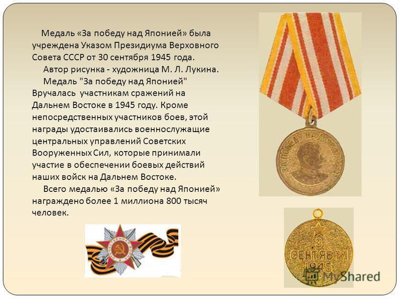 Медаль «За победу над Японией» была учреждена Указом Президиума Верховного Совета СССР от 30 сентября 1945 года. Автор рисунка - художница М. Л. Лукина. Медаль