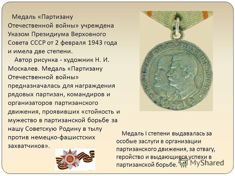 Медаль «Партизану Отечественной войны» учреждена Указом Президиума Верховного Совета СССР от 2 февраля 1943 года и имела две степени. Автор рисунка - художник Н. И. Москалев. Медаль «Партизану Отечественной войны» предназначалась для награждения рядо