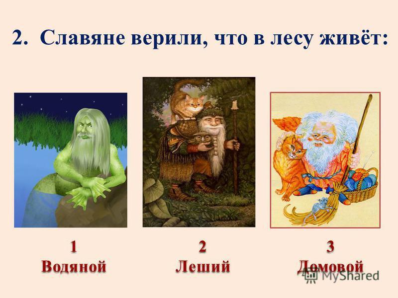 2. Славяне верили, что в лесу живёт: 1Водяной 3Домовой 2Леший