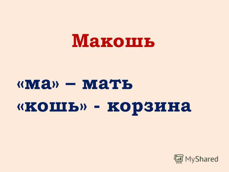 Макошь «ма» – мать «кошь» - корзина