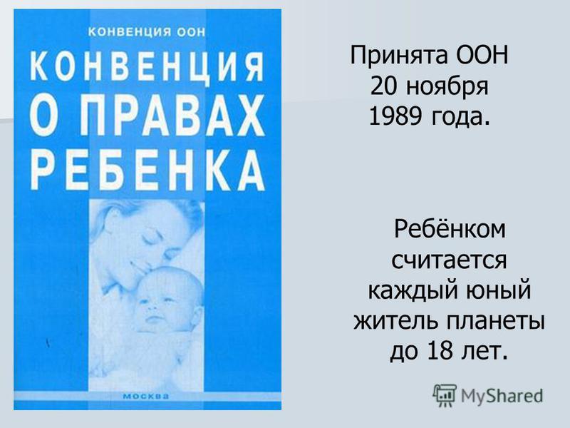 Принята ООН 20 ноября 1989 года. Ребёнком считается каждый юный житель планеты до 18 лет.