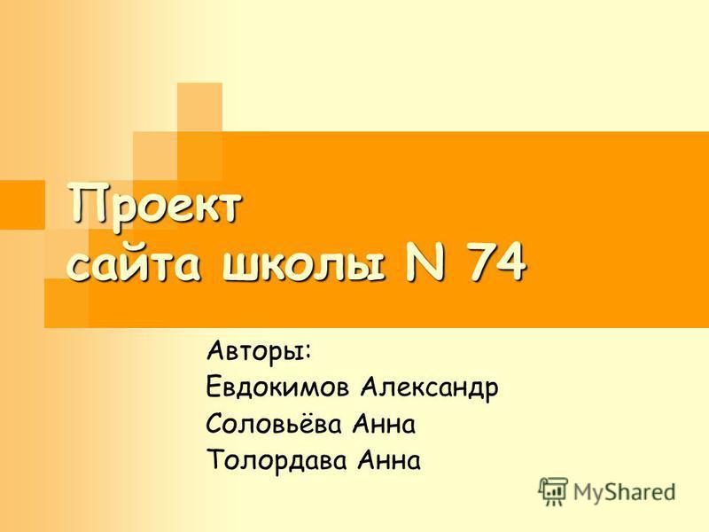 Проект сайта школы N 74 Авторы: Евдокимов Александр Соловьёва Анна Толордава Анна