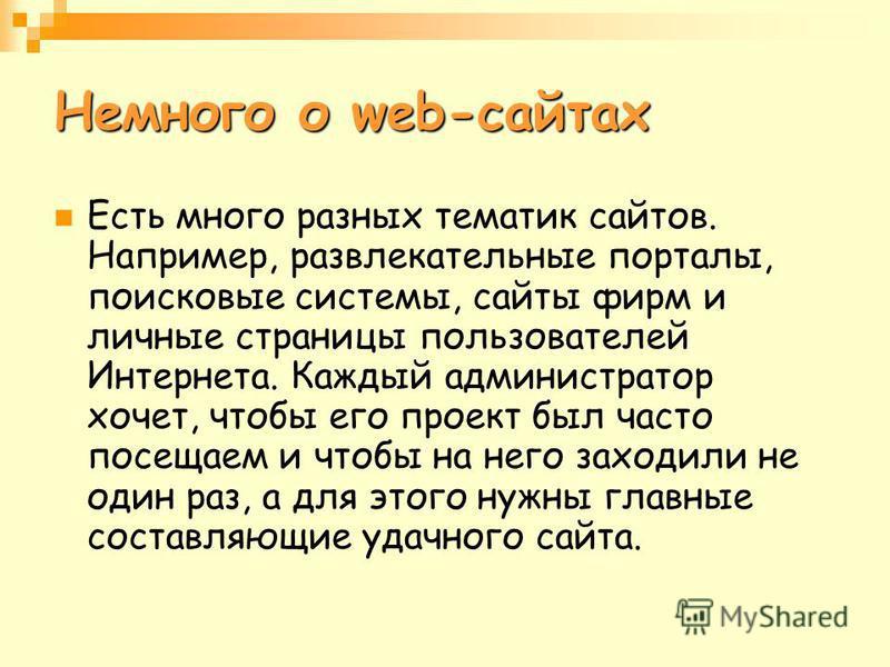 Немного о web-сайтах Есть много разных тематик сайтов. Например, развлекательные порталы, поисковые системы, сайты фирм и личные страницы пользователей Интернета. Каждый администратор хочет, чтобы его проект был часто посещаем и чтобы на него заходил