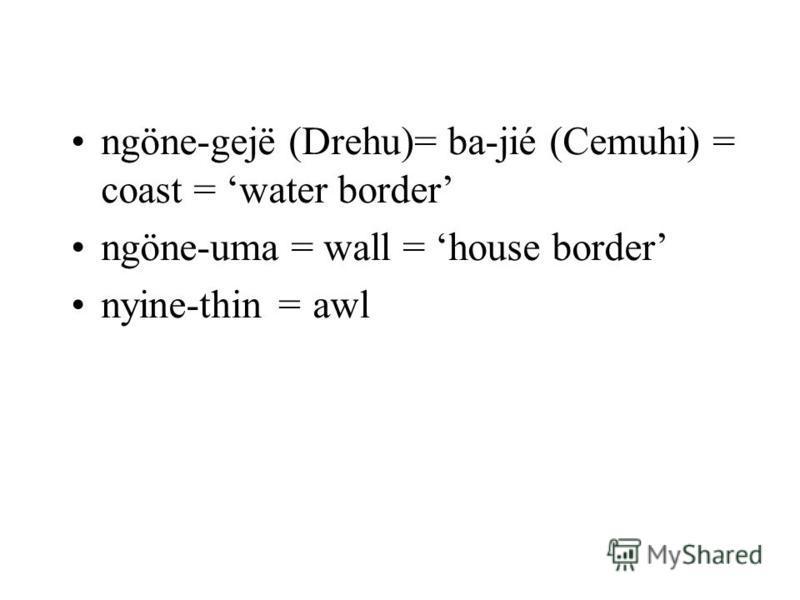 ngöne-gejë (Drehu)= ba-jié (Cemuhi) = coast = water border ngöne-uma = wall = house border nyine-thin = awl