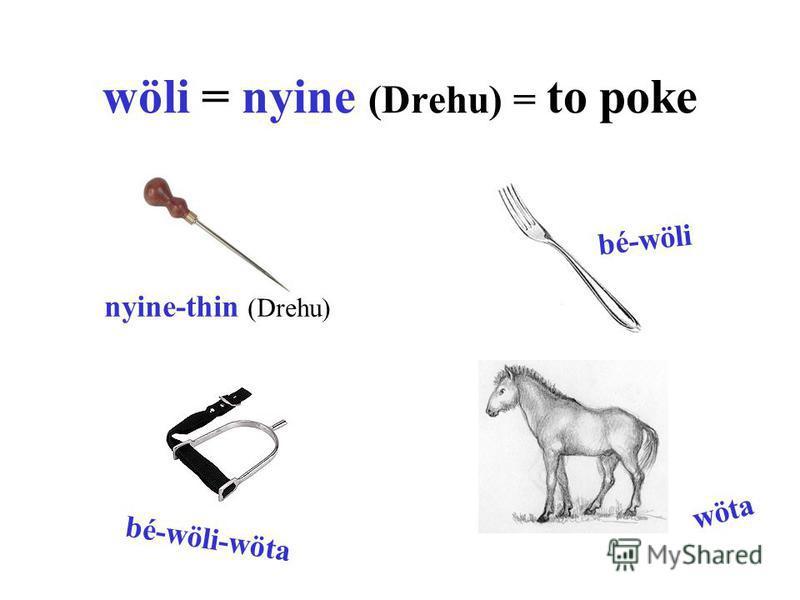 wöli = nyine (Drehu) = to poke nyine-thin (Drehu) bé-wöli bé-wöli-wöta wöta