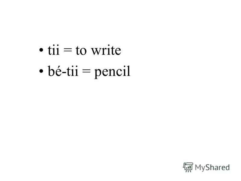 tii = to write bé-tii = pencil