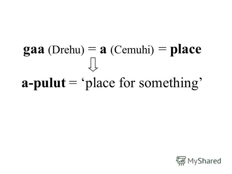 gaa (Drehu) = a (Cemuhi) = place a-pulut = place for something