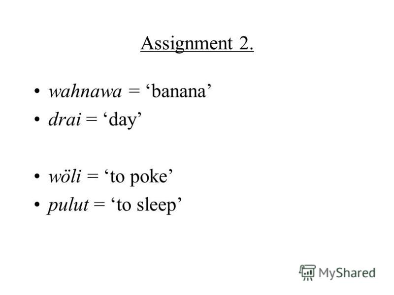 Assignment 2. wahnawa = banana drai = day wöli = to poke pulut = to sleep