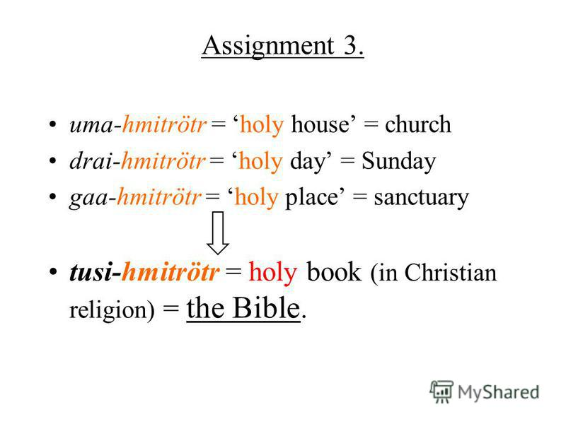Assignment 3. uma-hmitrötr = holy house = church drai-hmitrötr = holy day = Sunday gaa-hmitrötr = holy place = sanctuary tusi-hmitrötr = holy book (in Christian religion) = the Bible.