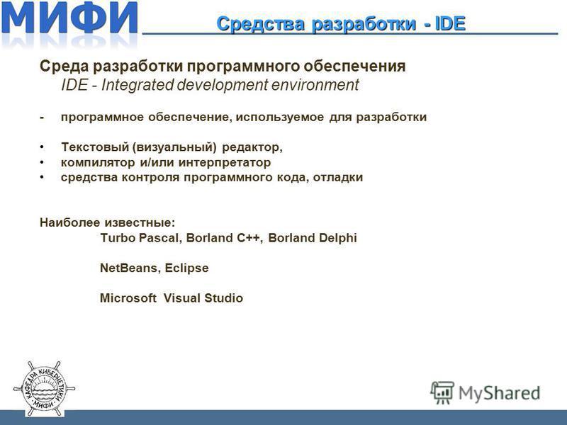 Среда разработки программного обеспечения IDE - Integrated development environment - программное обеспечение, используемое для разработки Текстовый (визуальный) редактор, компилятор и/или интерпретатор средства контроля программного кода, отладки Наи
