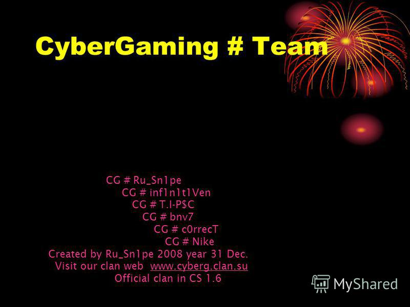 CyberGaming # Team CG # Ru_Sn1pe CG # inf1n1t1Ven CG # T.I-P$C CG # bnv7 CG # c0rrecT CG # Nike Created by Ru_Sn1pe 2008 year 31 Dec. Visit our clan web www.cyberg.clan.suwww.cyberg.clan.su Official clan in CS 1.6