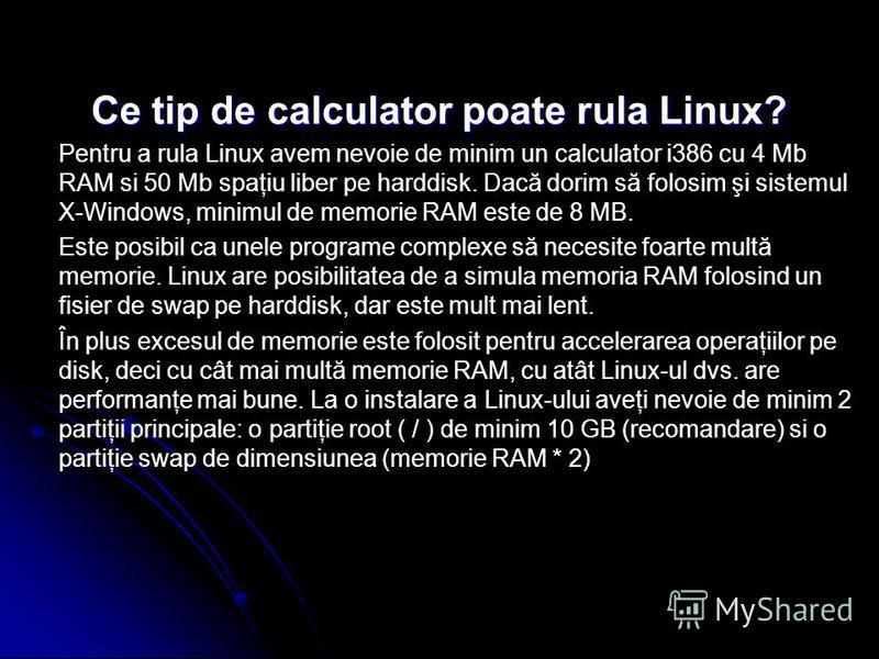 Ce tip de calculator poate rula Linux? Pentru a rula Linux avem nevoie de minim un calculator i386 cu 4 Mb RAM si 50 Mb spaţiu liber pe harddisk. Dacă dorim să folosim şi sistemul X-Windows, minimul de memorie RAM este de 8 MB. Este posibil ca unele