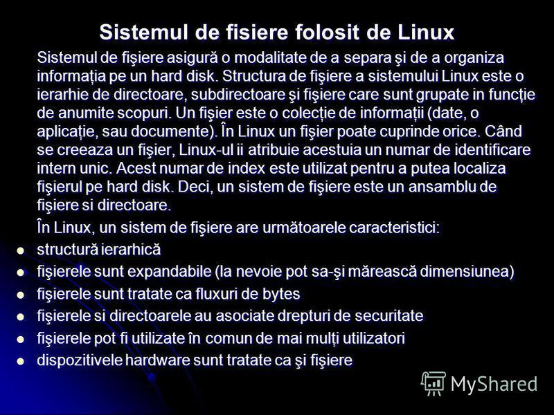 Sistemul de fisiere folosit de Linux Sistemul de fişiere asigură o modalitate de a separa şi de a organiza informaţia pe un hard disk. Structura de fişiere a sistemului Linux este o ierarhie de directoare, subdirectoare şi fişiere care sunt grupate i