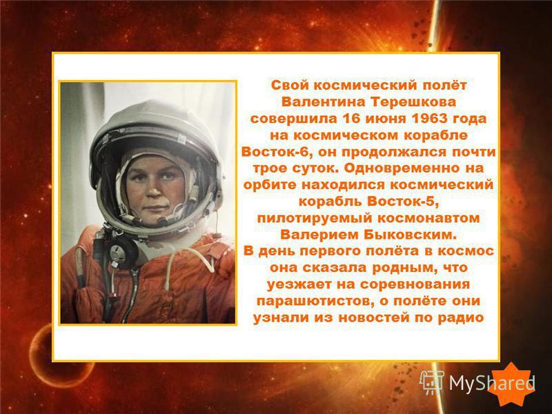 Свой космический полёт Валентина Терешкова совершила 16 июня 1963 года на космическом корабле Восток-6, он продолжался почти трое суток. Одновременно на орбите находился космический корабль Восток-5, пилотируемый космонавтом Валерием Быковским. В ден