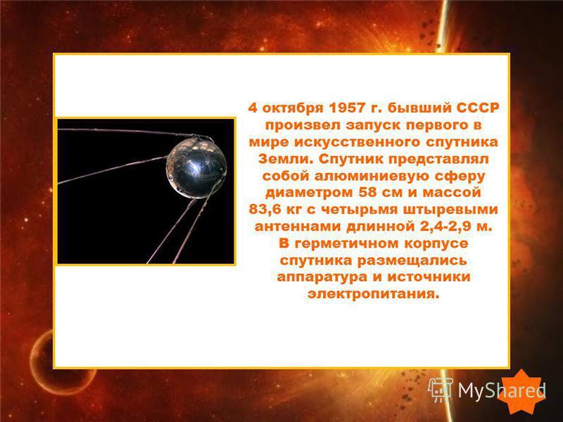 4 октября 1957 г. бывший СССР произвел запуск первого в мире искусственного спутника Земли. Спутник представлял собой алюминиевую сферу диаметром 58 см и массой 83,6 кг с четырьмя штыревыми антеннами длинной 2,4-2,9 м. В герметичном корпусе спутника
