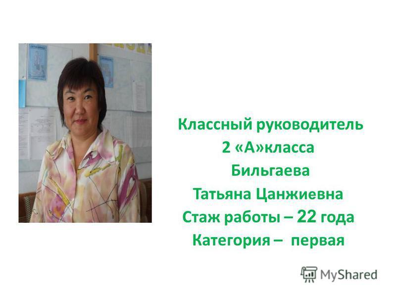 Классный руководитель 2 «А»класса Бильгаева Татьяна Цанж ие вна Стаж работы – 22 года Категория – первая