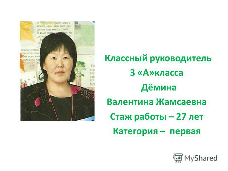 Классный руководитель 3 «А»класса Дёмина Валентина Жамсаевна Стаж работы – 27 лет Категория – первая