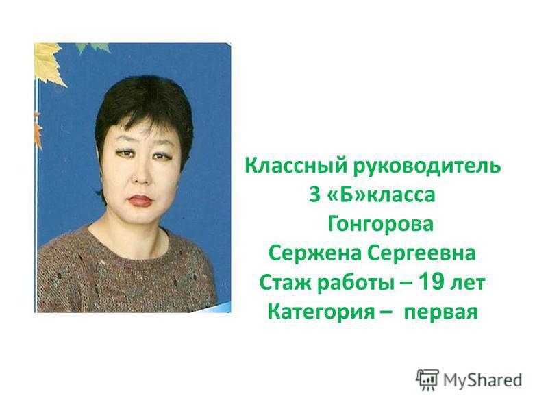 Классный руководитель 3 «Б»класса Гонгорова Сержена Сергеевна Стаж работы – 19 лет Категория – первая