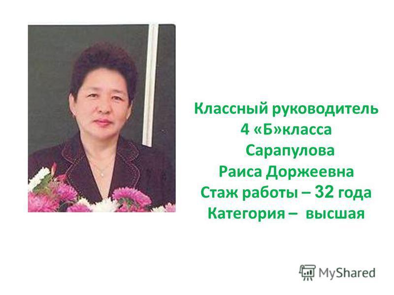 Классный руководитель 4 «Б»класса Сарапулова Раиса Доржеевна Стаж работы – 32 года Категория – высшая