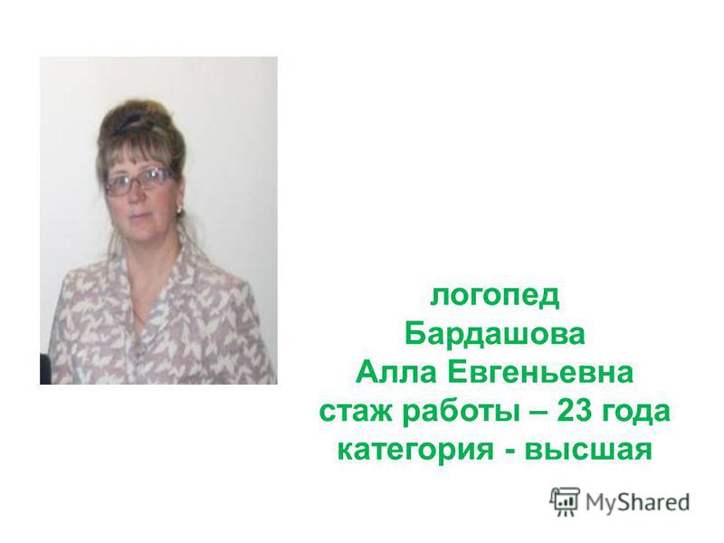 логопед Бардашова Алла Евгеньевна стаж работы – 23 года категория - высшая