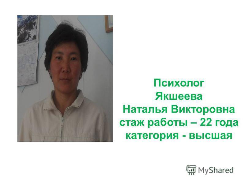 Психолог Якшеева Наталья Викторовна стаж работы – 22 года категория - высшая