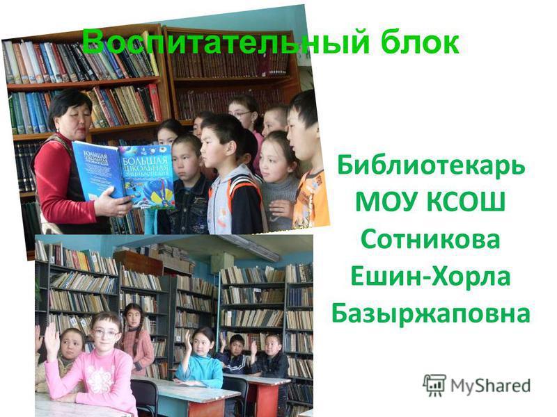 Библиотекарь МОУ КСОШ Сотникова Ешин-Хорла Базыржаповна Воспитательный блок