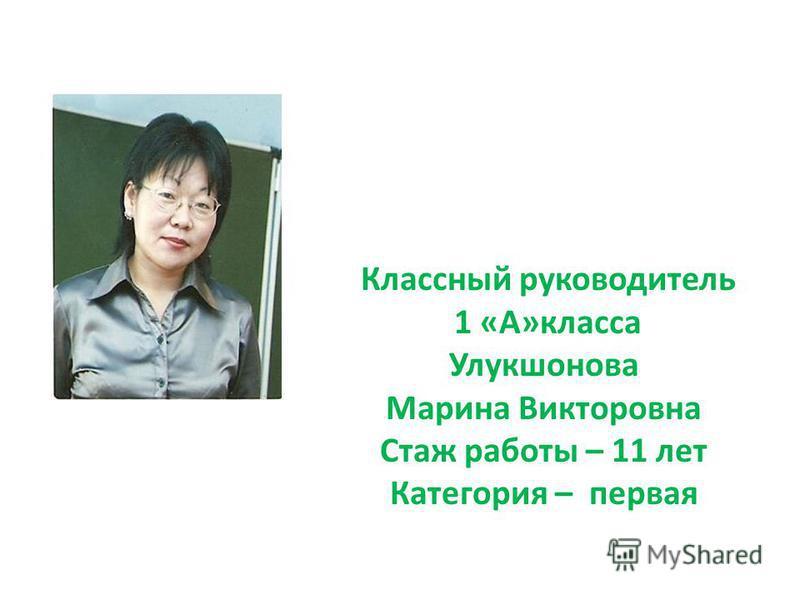 Классный руководитель 1 «А»класса Улукшонова Марина Викторовна Стаж работы – 11 лет Категория – первая