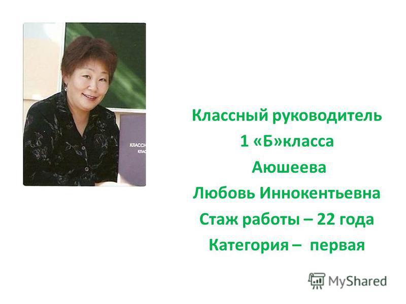 Классный руководитель 1 «Б»класса Аюшеева Любовь Иннокентьевна Стаж работы – 22 года Категория – первая