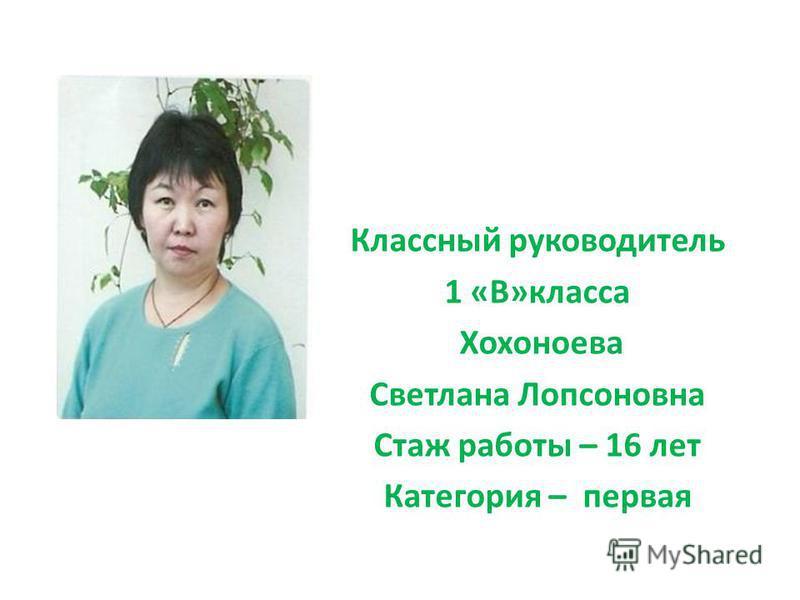 Классный руководитель 1 «В»класса Хохоноева Светлана Лопсоновна Стаж работы – 16 лет Категория – первая