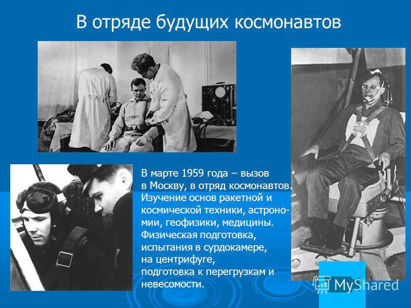 В отряде будущих космонавтов В марте 1959 года – вызов в Москву, в отряд космонавтов. Изучение основ ракетной и космической техники, астрономии, геофизики, медицины. Физическая подготовка, испытания в сурдокамере, на центрифуге, подготовка к перегруз