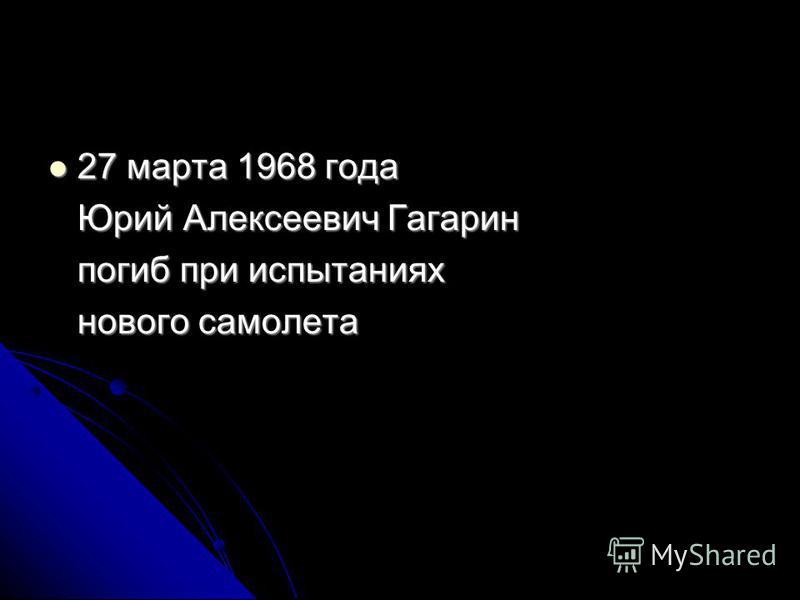 27 марта 1968 года 27 марта 1968 года Юрий Алексеевич Гагарин Юрий Алексеевич Гагарин погиб при испытаниях погиб при испытаниях нового самолета нового самолета