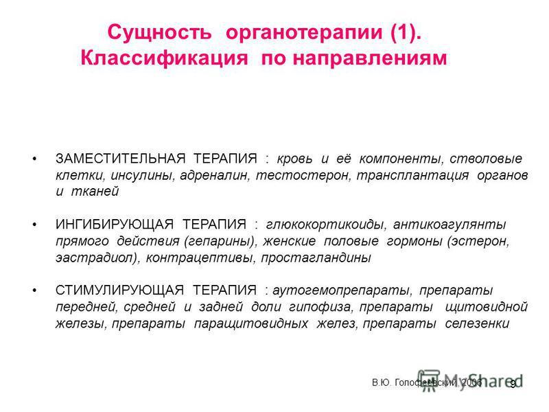 9 Сущность органотерапии (1). Классификация по направлениям ЗАМЕСТИТЕЛЬНАЯ ТЕРАПИЯ : кровь и её компоненты, стволовые клетки, инсулины, адреналин, тестостерон, трансплантация органов и тканей ИНГИБИРУЮЩАЯ ТЕРАПИЯ : глюкокортикоиды, антикоагулянты пря