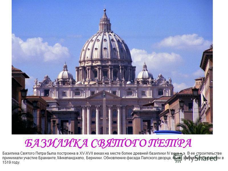 БАЗИЛИКА СВЯТОГО ПЕТРА Базилика Святого Петра была построена в XV-XVII веках на месте более древней базилики IV века н.э. В ее строительстве принимали участие Браманте, Микеланджело, Бернини. Обновление фасада Папского дворца, было закончено Рафаэлем