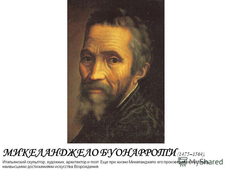 МИКЕЛАНДЖЕЛО БУОНАРРОТИ (1475–1564), Итальянский скульптор, художник, архитектор и поэт. Еще при жизни Микеланджело его произведения считались наивысшими достижениями искусства Возрождения.