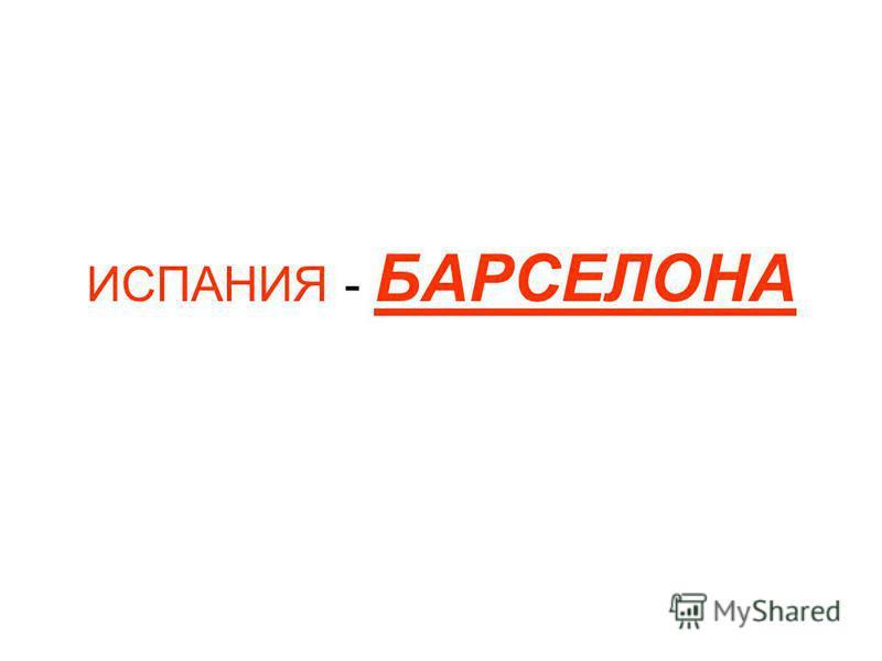 ИСПАНИЯ - БАРСЕЛОНА Все права обладания этой презентаций принадлежат Сергею Владимировичу! За распространение без указания автора данное лицо будет преследоваться по закону РФ.