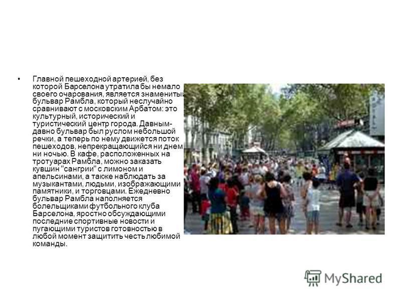 Главной пешеходной артерией, без которой Барселона утратила бы немало своего очарования, является знаменитый бульвар Рамбла, который неслучайно сравнивают с московским Арбатом: это культурный, исторический и туристический центр города. Давным- давно