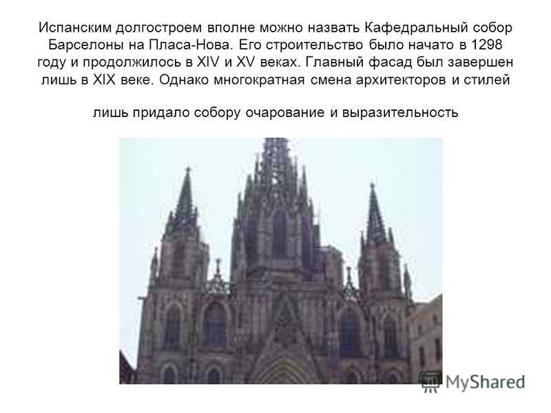 Испанским долгостроем вполне можно назвать Кафедральный собор Барселоны на Пласа-Нова. Его строительство было начато в 1298 году и продолжилось в XIV и XV веках. Главный фасад был завершен лишь в XIX веке. Однако многократная смена архитекторов и сти