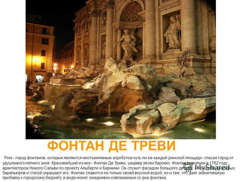 ФОНТАН ДЕ ТРЕВИ Рим - город фонтанов, которые являются неотъемлемым атрибутом чуть ли не каждой римской площади, спасая город от удушливого летнего зноя. Красивейший из них - Фонтан Де Треви, шедевр эпохи барокко. Фонтан выполнен в 1762 году архитект