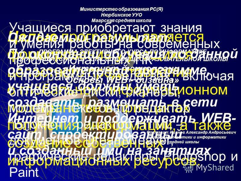 Министерство образования РС(Я) Нюрбинское УУО Маарская средняя школа ПРОГРАММА ЭЛЕКТИВНОГО КУРСА ПО ИНФОРМАТИКЕ ДЛЯ УЧАЩИХСЯ 9 – 11 КЛАССОВ ОБЩЕОБРАЗОВАТЕЛЬНОЙ ШКОЛЫ «Интернет-технологии. Основы WEB - дизайна» Составил: Иванов Александр Андросьевич у