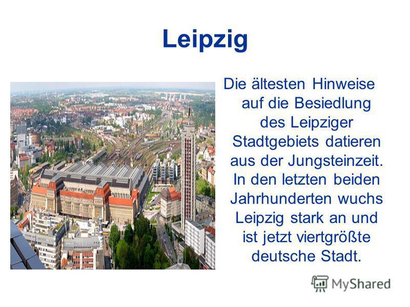 Leipzig Die ältesten Hinweise auf die Besiedlung des Leipziger Stadtgebiets datieren aus der Jungsteinzeit. In den letzten beiden Jahrhunderten wuchs Leipzig stark an und ist jetzt viertgrößte deutsche Stadt.