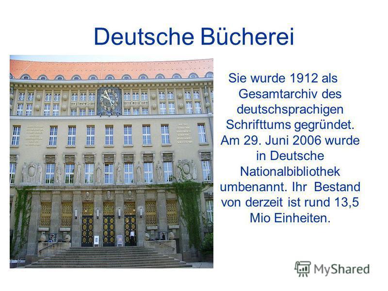Deutsche Bücherei Sie wurde 1912 als Gesamtarchiv des deutschsprachigen Schrifttums gegründet. Am 29. Juni 2006 wurde in Deutsche Nationalbibliothek umbenannt. Ihr Bestand von derzeit ist rund 13,5 Mio Einheiten.