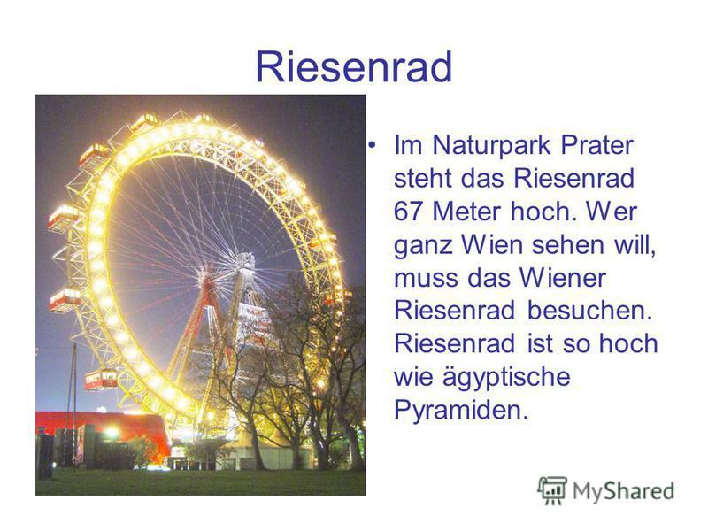 Riesenrad Im Naturpark Prater steht das Riesenrad 67 Meter hoch. Wer ganz Wien sehen will, muss das Wiener Riesenrad besuchen. Riesenrad ist so hoch wie ägyptische Pyramiden.