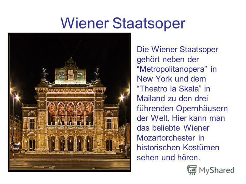 Wiener Staatsoper Die Wiener Staatsoper gehört neben der Metropolitanopera in New York und dem Theatro la Skala in Mailand zu den drei führenden Opernhäusern der Welt. Hier kann man das beliebte Wiener Mozartorchester in historischen Kostümen sehen u