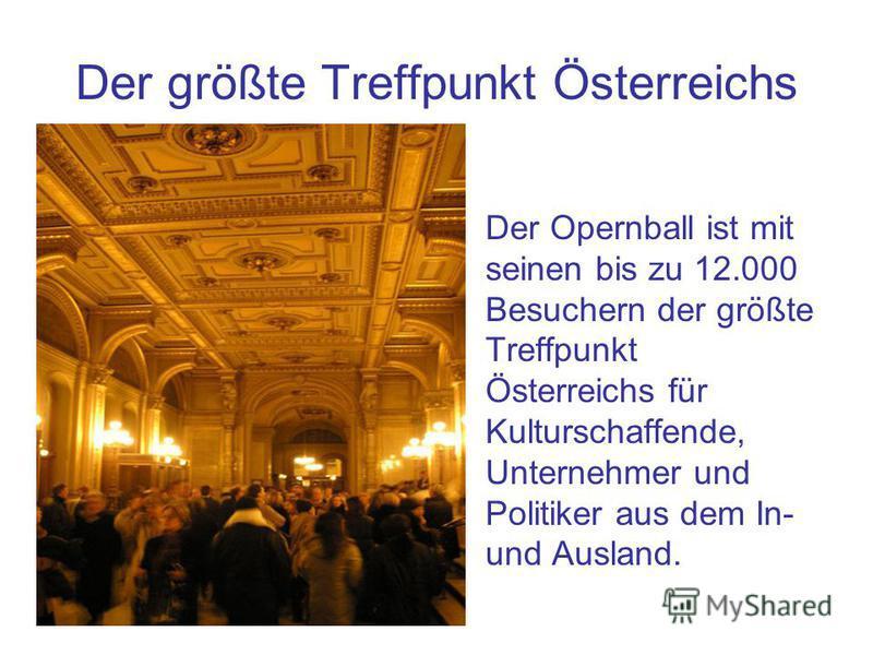 Der größte Treffpunkt Österreichs Der Opernball ist mit seinen bis zu 12.000 Besuchern der größte Treffpunkt Österreichs für Kulturschaffende, Unternehmer und Politiker aus dem In- und Ausland.