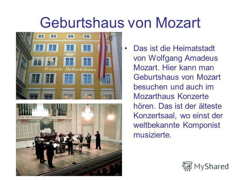 Geburtshaus von Mozart Das ist die Heimatstadt von Wolfgang Amadeus Mozart. Hier kann man Geburtshaus von Mozart besuchen und auch im Mozarthaus Konzerte hören. Das ist der älteste Konzertsaal, wo einst der weltbekannte Komponist musizierte.