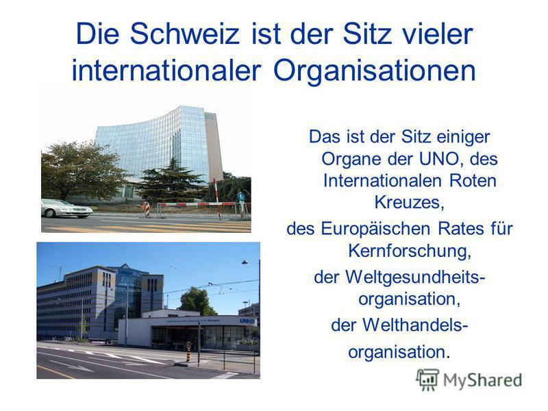 Die Schweiz ist der Sitz vieler internationaler Organisationen Das ist der Sitz einiger Organe der UNO, des Internationalen Roten Kreuzes, des Europäischen Rates für Kernforschung, der Weltgesundheits- organisation, der Welthandels- organisation.