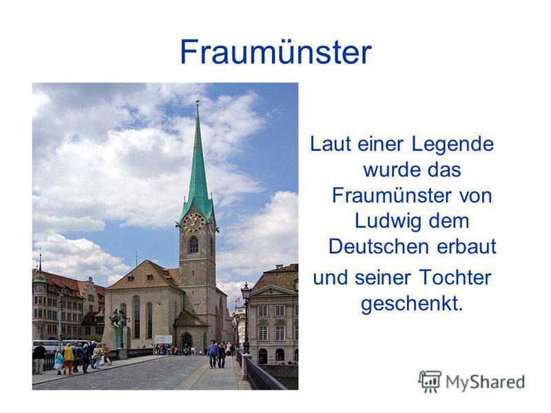 Fraumünster Laut einer Legende wurde das Fraumünster von Ludwig dem Deutschen erbaut und seiner Tochter geschenkt.